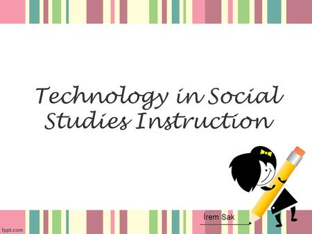 Technology in Social Studies Instruction İrem Sak.