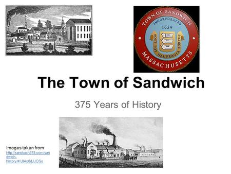 The Town of Sandwich 375 Years of History Images taken from  dwich- history/#.UlAc6dJJOSo  dwich- history/#.UlAc6dJJOSo.