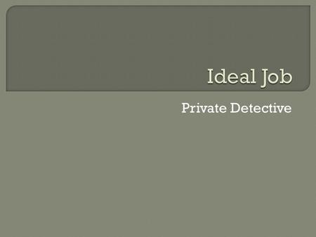 Private Detective. Private Detectives Private Detective A detective is an investigator that investigates mysteries that people didn't really care. detectives.