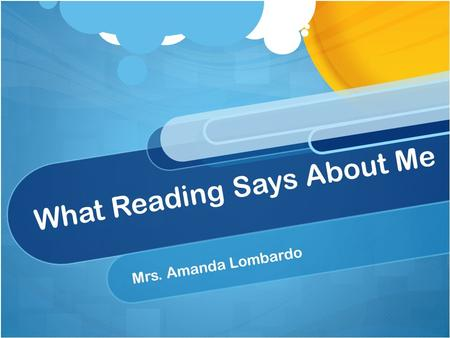What Reading Says About Me Mrs. Amanda Lombardo. Why I Love to Read! Learn new things different characters and perspectives way to escape and use my imagination.