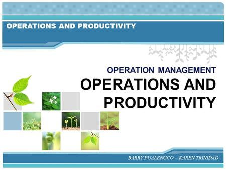 OPERATIONS AND PRODUCTIVITY OPERATION MANAGEMENT OPERATIONS AND PRODUCTIVITY BARRY PUALENGCO – KAREN TRINIDAD.