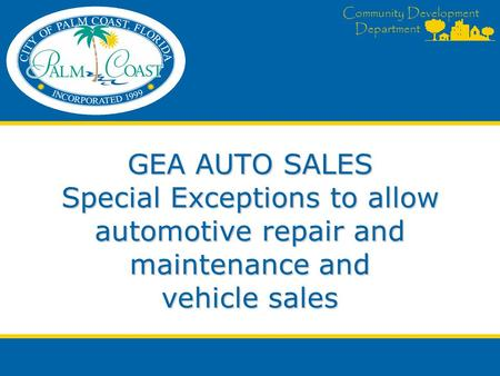 Community Development Department GEA AUTO SALES Special Exceptions to allow automotive repair and maintenance and vehicle sales.