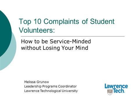 Top 10 Complaints of Student Volunteers: How to be Service-Minded without Losing Your Mind Melissa Grunow Leadership Programs Coordinator Lawrence Technological.