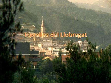 TORRELLES DEL LLOBREGAT IS A VILLAGE LOCATED IN A VALLEY ON THE RIGHT SIDE OF THE LLOBREGAT RIVER.