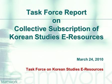 Task Force Report on Collective Subscription of Korean Studies E-Resources March 24, 2010 Task Force on Korean Studies E-Resources.