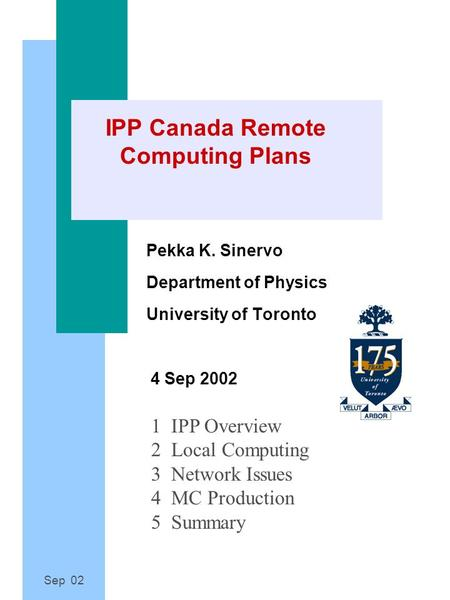 Sep 02 IPP Canada Remote Computing Plans Pekka K. Sinervo Department of Physics University of Toronto 4 Sep 2002 1 IPP Overview 2 Local Computing 3 Network.