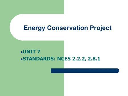 Energy Conservation Project UNIT 7 STANDARDS: NCES 2.2.2, 2.8.1.