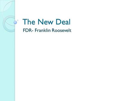 "The New Deal FDR- Franklin Roosevelt. FDR- President in 1932 ""Brain Trust"" – Made up of lawyers, professionals, and journalists- worked on programs to."