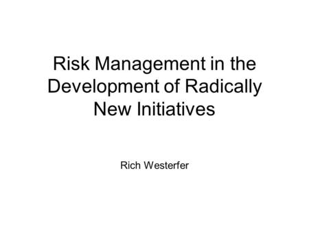 Risk Management in the Development of Radically New Initiatives Rich Westerfer.