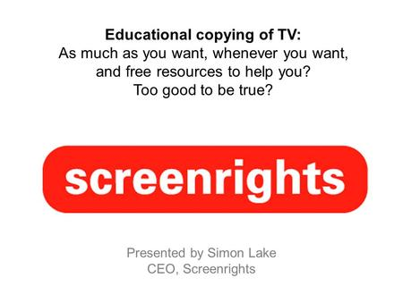 Educational copying of TV: As much as you want, whenever you want, and free resources to help you? Too good to be true? Presented by Simon Lake CEO, Screenrights.