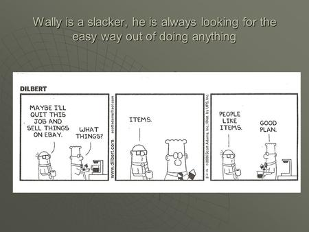 Wally is a slacker, he is always looking for the easy way out of doing anything.
