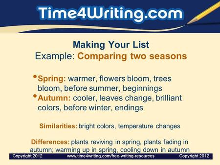 Making Your List Example: Comparing two seasons Spring: warmer, flowers bloom, trees bloom, before summer, beginnings Autumn: cooler, leaves change, brilliant.