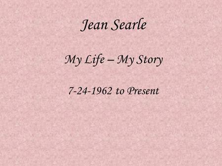 Jean Searle My Life – My Story 7-24-1962 to Present.