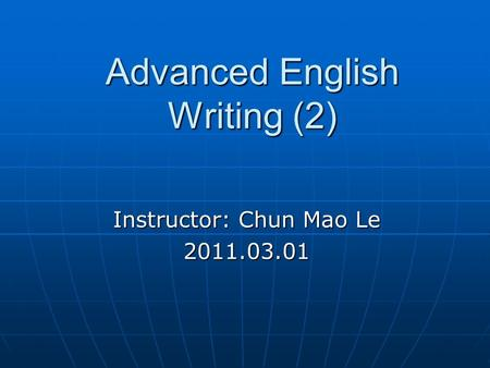 Advanced English Writing (2) Instructor: Chun Mao Le 2011.03.01.