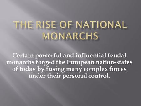 Certain powerful and influential feudal monarchs forged the European nation-states of today by fusing many complex forces under their personal control.