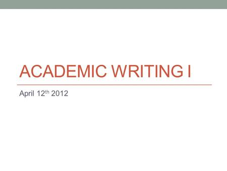 ACADEMIC WRITING I April 12 th 2012. Upcoming Important Dates April 12 th (Today): Talk about Paper 3 April 26 th : Submit paper 3 May 1 st : Mid-Term.