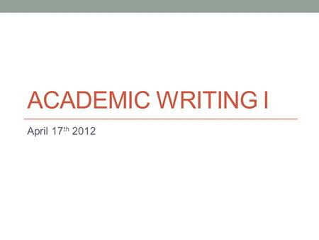 ACADEMIC WRITING I April 17 th 2012. Today Continue 'comparison/contrast' essays Thursday: Referencing & citation.