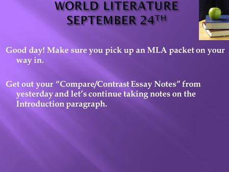 "Good day! Make sure you pick up an MLA packet on your way in. Get out your ""Compare/Contrast Essay Notes"" from yesterday and let's continue taking notes."