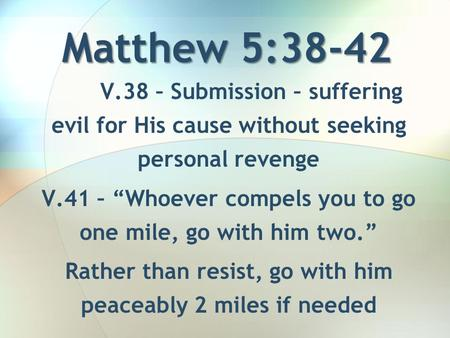 "Matthew 5:38-42 V.38 – Submission – suffering evil for His cause without seeking personal revenge V.41 – ""Whoever compels you to go one mile, go with him."