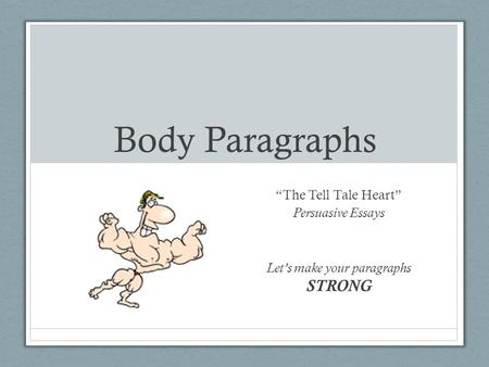"Body Paragraphs ""The Tell Tale Heart"" Persuasive Essays Let's make your paragraphs STRONG."