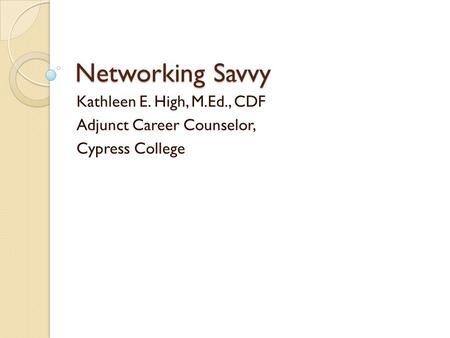 Networking Savvy Kathleen E. High, M.Ed., CDF Adjunct Career Counselor, Cypress College.