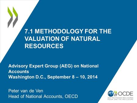 7.1 METHODOLOGY FOR THE VALUATION OF NATURAL RESOURCES Peter van de Ven Head of National Accounts, OECD Advisory Expert Group (AEG) on National Accounts.