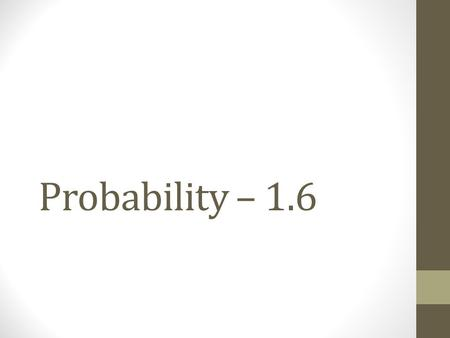 Probability – 1.6. Write each number as a percent. 1.2.1 3.0.0043 4. 5.1.046.3 Probability – Warm Up 3838 5656 1 400.