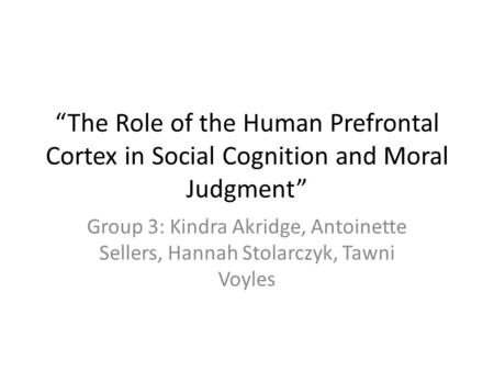 """The Role of the Human Prefrontal Cortex in Social Cognition and Moral Judgment"" Group 3: Kindra Akridge, Antoinette Sellers, Hannah Stolarczyk, Tawni."