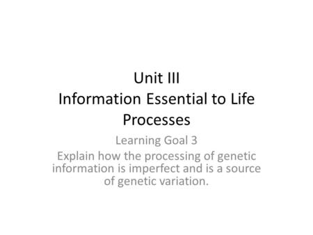 Unit III Information Essential to Life Processes Learning Goal 3 Explain how the processing of genetic information is imperfect and is a source of genetic.
