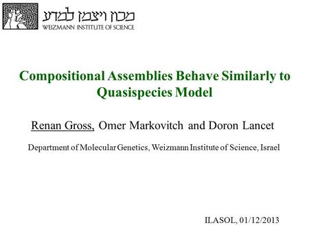Compositional Assemblies Behave Similarly to Quasispecies Model Renan Gross, Omer Markovitch and Doron Lancet Department of Molecular Genetics, Weizmann.