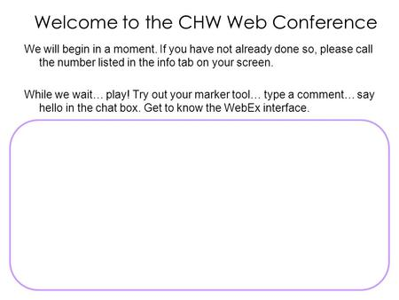 Welcome to the CHW Web Conference We will begin in a moment. If you have not already done so, please call the number listed in the info tab on your screen.