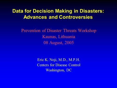 Data for Decision Making in Disasters: Advances and Controversies Prevention of Disaster Threats Workshop Kaunas, Lithuania 08 August, 2005 Eric K. Noji,