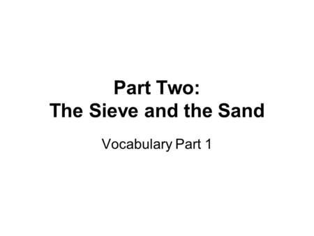 Part Two: The Sieve and the Sand Vocabulary Part 1.