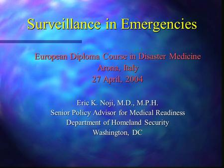 Surveillance in Emergencies European Diploma Course in Disaster Medicine Arona, Italy 27 April, 2004 Eric K. Noji, M.D., M.P.H. Senior Policy Advisor for.