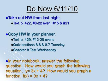 Do Now 6/11/10 Take out HW from last night. Take out HW from last night. Text p. 422, #8-22 even, #15 & #21 Text p. 422, #8-22 even, #15 & #21 Copy HW.