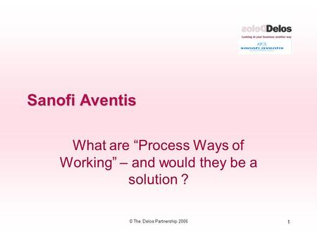 "1 © The Delos Partnership 2006 Sanofi Aventis What are ""Process Ways of Working"" – and would they be a solution ?"