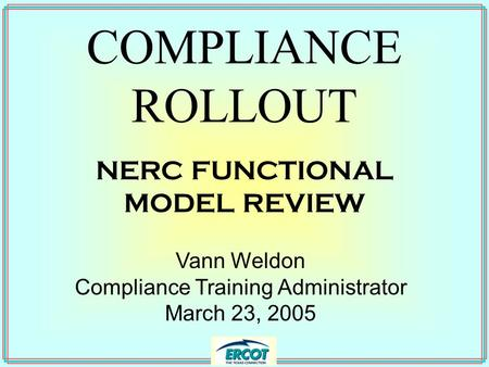 COMPLIANCE ROLLOUT Vann Weldon Compliance Training Administrator March 23, 2005 NERC FUNCTIONAL MODEL REVIEW.