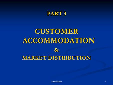 1Erdal Nebol PART 3 CUSTOMER ACCOMMODATION & MARKET DISTRIBUTION.