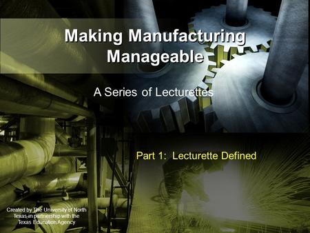 Making Manufacturing Manageable A Series of Lecturettes Part 1: Lecturette Defined Created by The University of North Texas in partnership with the Texas.