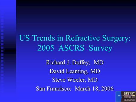 US Trends in Refractive Surgery: 2005 ASCRS Survey Richard J. Duffey, MD David Leaming, MD Steve Wexler, MD San Francisco: March 18, 2006.