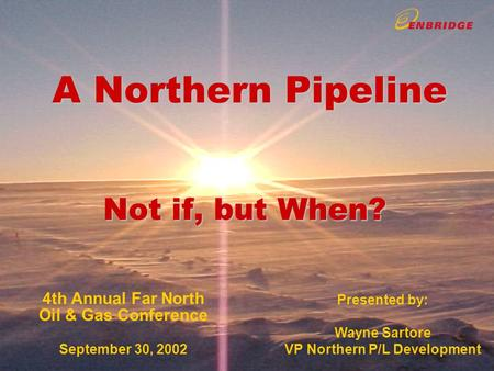 A Northern Pipeline Not if, but When? A Northern Pipeline Not if, but When? 4th Annual Far North Oil & Gas Conference September 30, 2002 Presented by: