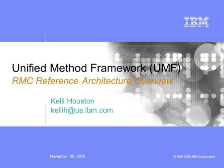 November 25, 2015 © 2006-2008 IBM Corporation Unified Method Framework (UMF) RMC Reference Architecture Overview Kelli Houston
