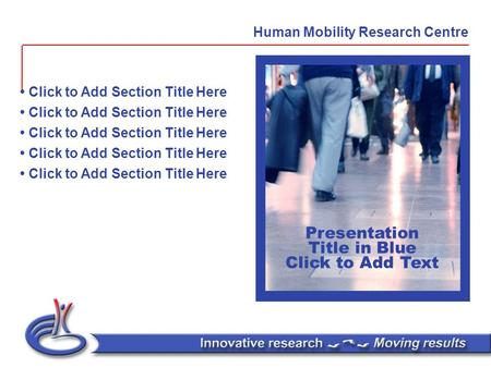 Presentation Title in Blue Click to Add Text Click to Add Section Title Here Human Mobility Research Centre.