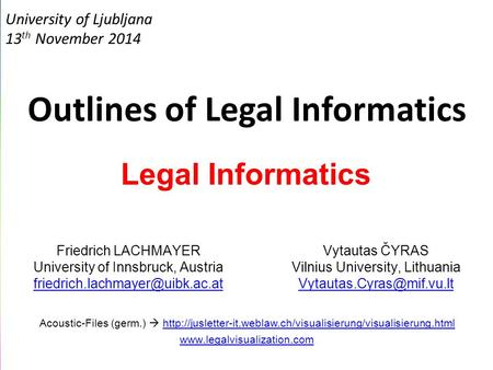 University of Ljubljana 13 th November 2014 Outlines of Legal Informatics Legal Informatics Friedrich LACHMAYER University of Innsbruck, Austria