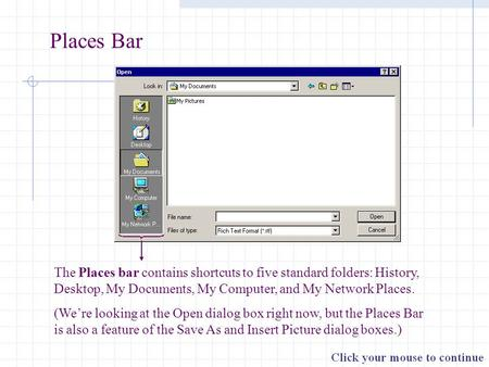 Places Bar The Places bar contains shortcuts to five standard folders: History, Desktop, My Documents, My Computer, and My Network Places. (We're looking.