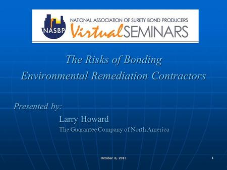 1 October 8, 2013 The Risks of Bonding Environmental Remediation Contractors Presented by: Larry Howard The Guarantee Company of North America.