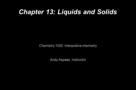 Chapter 13: Liquids and Solids Chemistry 1020: Interpretive chemistry Andy Aspaas, Instructor.