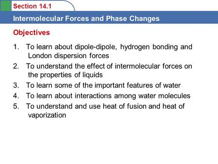 Section 14.1 Intermolecular Forces and Phase Changes 1. To learn about dipole-dipole, hydrogen bonding and London dispersion forces 2. To understand the.