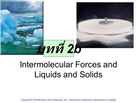 Intermolecular Forces and Liquids and Solids Copyright © The McGraw-Hill Companies, Inc. Permission required for reproduction or display. บทที่ 2b.