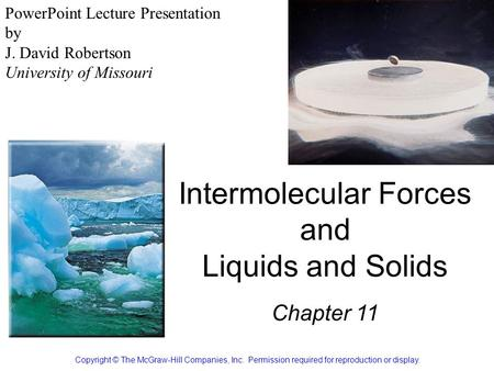Intermolecular Forces and Liquids and Solids Chapter 11 Copyright © The McGraw-Hill Companies, Inc. Permission required for reproduction or display. PowerPoint.